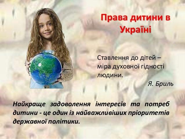 Права дитини в  Україні  Ставлення до дітей –  міра духовної гідності  людини.  Я. Бриль  Найкраще задоволення інтересів т...
