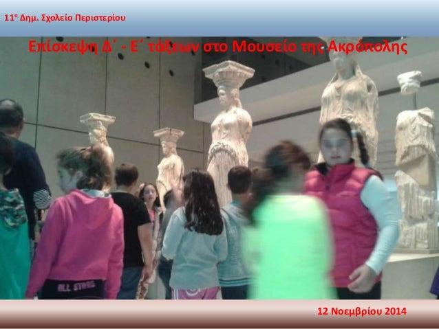 11ο Δημ. Σχολείο Περιστερίου  Επίσκεψη Δ΄ - Ε΄ τάξεων στο Μουσείο της Ακρόπολης  12 Νοεμβρίου 2014