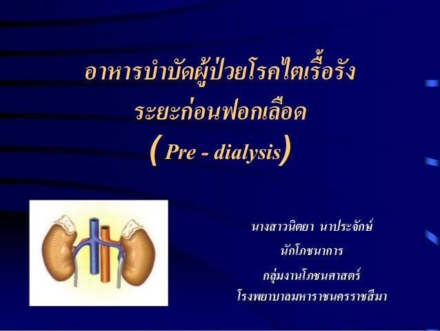 อาหารบาบัดผู้ป่วยโรคไตเรื้อรัง  ระยะก่อนฟอกเลือด  ( Pre - dialysis)  นางสาวนิตยา นาประจักษ์  นักโภชนาการ  กลุ่มงานโภชนศาสต...