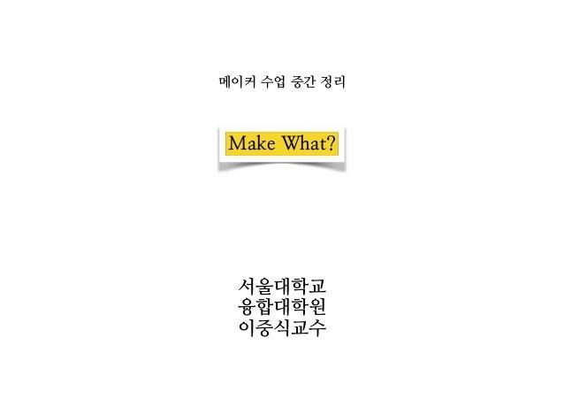 메이커 수업 중간 정리  Make What?  서울대학교  융합대학원  이중식교수