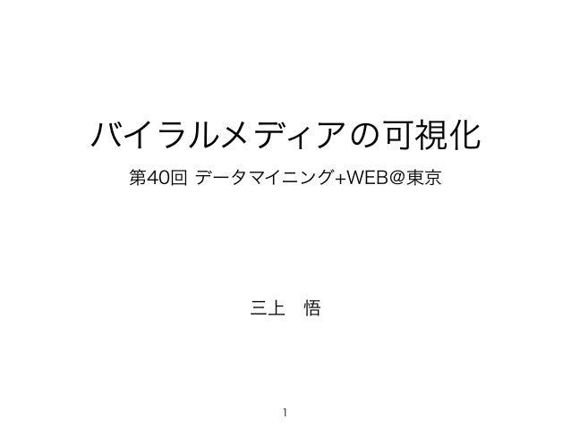 バイラルメディアの可視化  第40回 データマイニング+WEB@東京  三上 悟  1