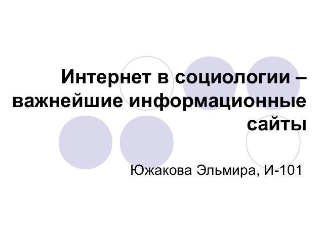 Интернет в социологии –  важнейшие информационные  сайты  Южакова Эльмира, И-101