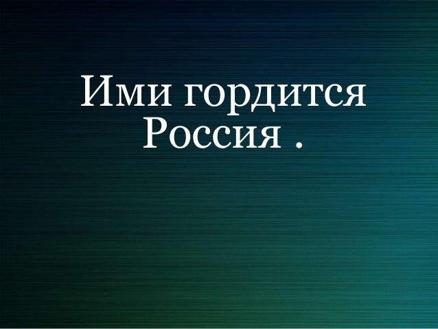 Ими гордится  Россия .