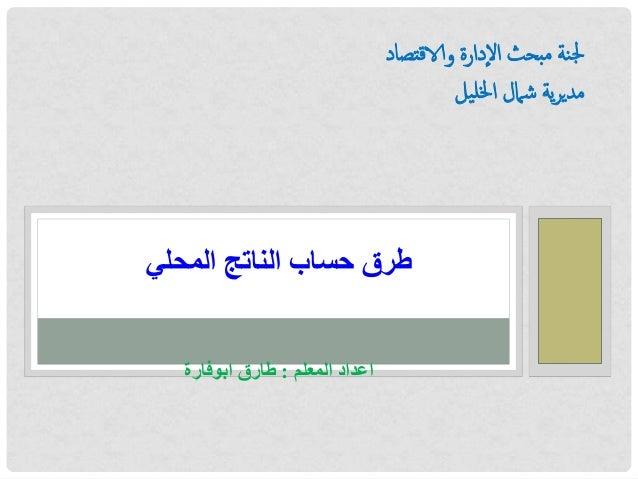 لجنة مبحث اإلدارة والاقتصاد  مديرية شمال الخليل  طرق حساب الناتج المحلي  اعداد المعلم : طارق ابوفارة