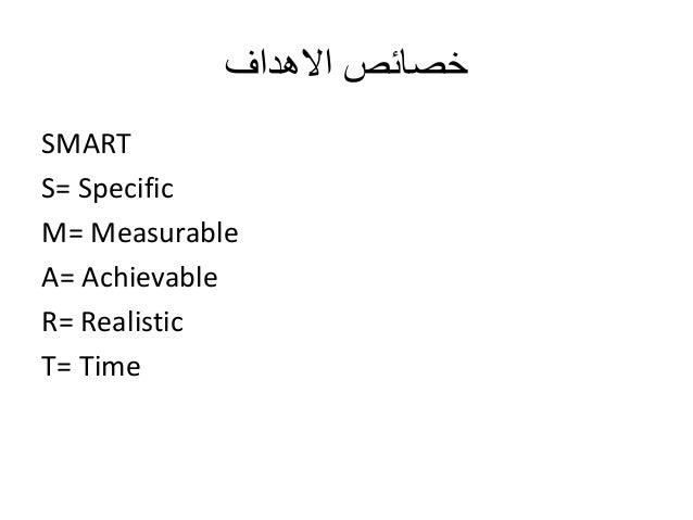 خصائص الاهداف  SMART  S= Specific  M= Measurable  A= Achievable  R= Realistic  T= Time