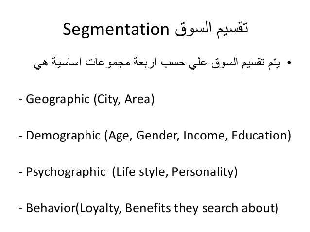 Segmentation تقسيم السوق  • يتم تقسيم السوق علي حسب اربعة مجموعات اساسية هي  - Geographic (City, Area)  - Demographic (Age...