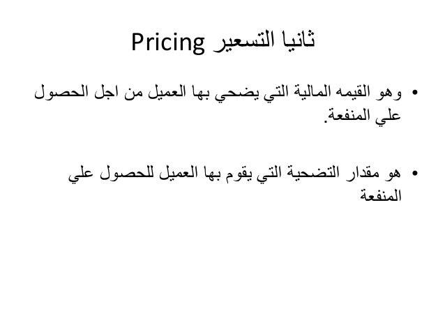 Pricing ثانيا التسعير  • وهو القيمه المالية التي يضحي بها العميل من اجل الحصول  علي المنفعة.  • هو مقدار التضحية التي يقوم...