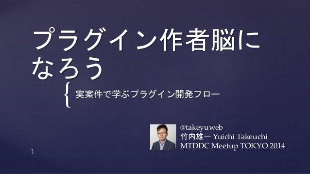 プラグイン作者脳に  なろう  {  実案件で学ぶプラグイン開発フロー  @takeyuweb  竹内雄一Yuichi Takeuchi  MTDDC Meetup TOKYO 2014