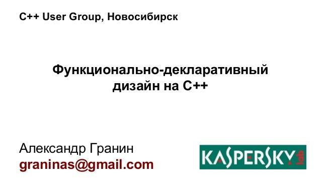 C++ User Group, Новосибирск  Функционально-декларативный  дизайн на С++  Александр Гранин  graninas@gmail.com