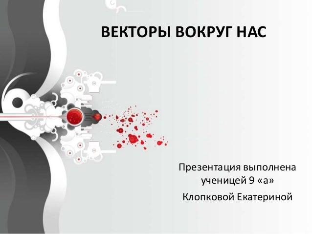 ВЕКТОРЫ ВОКРУГ НАС  Презентация выполнена  ученицей 9 «а»  Клопковой Екатериной