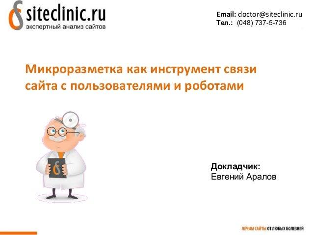 Email: doctor@siteclinic.ru  Тел.: (048) 737-5-736  Микроразметка как инструмент связи  сайта с пользователями и роботами ...