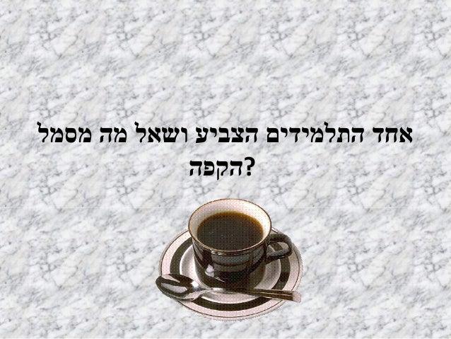 אחד התלמידים הצביע ושאל מה מסמל  ?הקפה