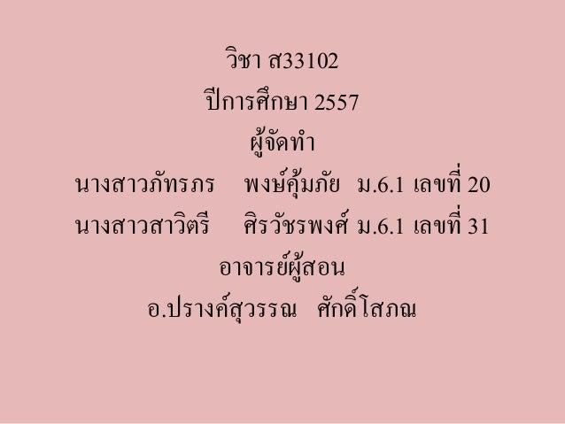 วิชา ส33102  ปีการศึกษา 2557  ผู้จัดทา  นางสาวภัทรภร พงษ์คุ้มภัย ม.6.1 เลขที่ 20  นางสาวสาวิตรีศิรวัชรพงศ์ม.6.1 เลขที่ 31 ...