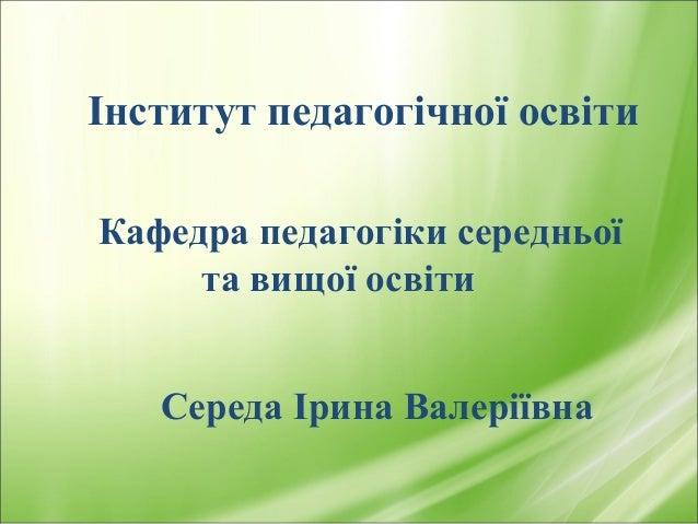 Інститут педагогічної освіти  Кафедра педагогіки середньої  та вищої освіти  Середа Ірина Валеріївна