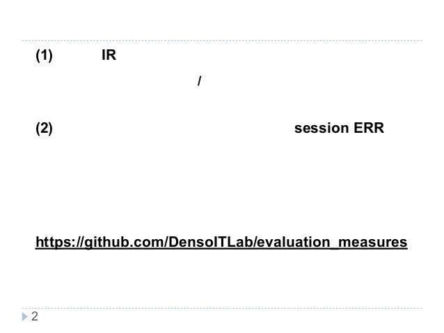 新技術研究会 発表内容 (1) 最近のIR研究における検索評価指標の動向 基本的に使われている/注目されている評価指標のみを紹介 (2) 音声対話検索向けの評価指標であるsession ERRを紹 介。 ・今日紹介する評価指標のソースコードは以...