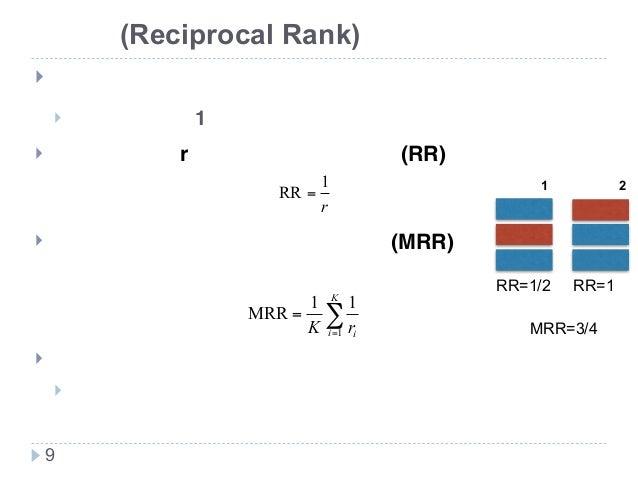 新技術研究会 逆順位(Reciprocal Rank) ! 用途 ! 目的の情報が1つ見つかればよいときに使う ! 正解情報が第r位に現れたとき逆順位(RR)は ! 全タスクの平均を取って平均逆順位(MRR)で システムを評価 ! とてもブレが...