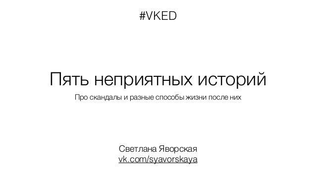 #VKED  Пять неприятных историй  Про скандалы и разные способы жизни после них  Светлана Яворская  vk.com/syavorskaya