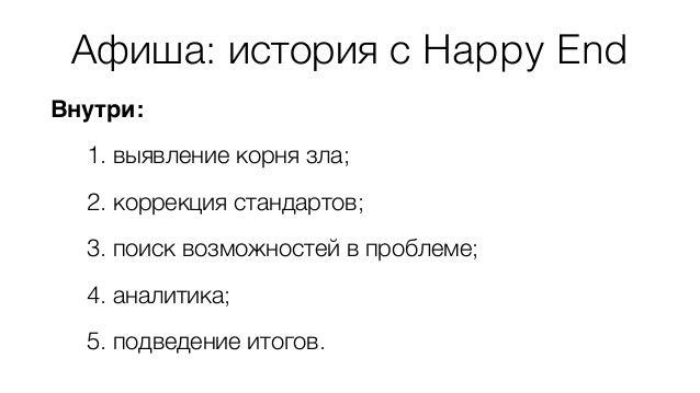Афиша: история с Happy End  Внутри:  1. выявление корня зла;  2. коррекция стандартов;  3. поиск возможностей в проблеме; ...
