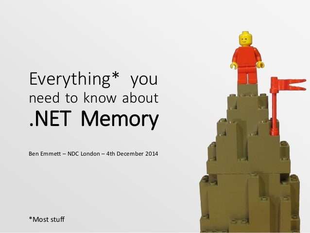 Everything* you  need to know about  .NET Memory  Ben Emmett – NDC London – 4th December 2014  *Most stuff