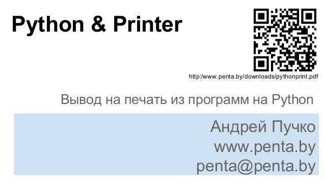 Python & Printer Вывод на печать из программ на Python Андрей Пучко www.penta.by penta@penta.by http:/www.penta.by/downloa...