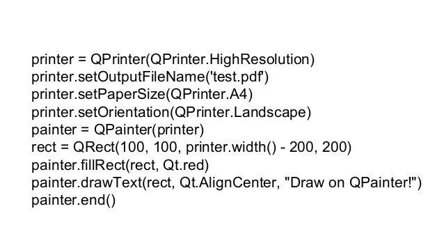 printer = QPrinter() printer.setOutputFormat(QPrinter.PdfFormat) printer.setOutputFileName(filename) painter=QPainter() pa...