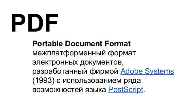 Portable Document Format межплатформенный формат электронных документов, разработанный фирмой Adobe Systems (1993) с испол...