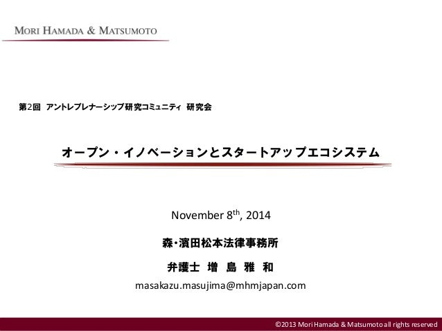 ©2013 Mori Hamada & Matsumoto all rights reserved オープン・イノベーションとスタートアップエコシステム ©2013 Mori Hamada & Matsumoto all rights rese...