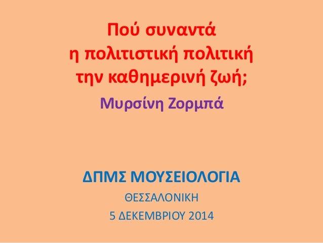 Πού συναντά η πολιτιστική πολιτική την καθημερινή ζωή; Μυρσίνη Ζορμπά ΔΠΜΣ ΜΟΥΣΕΙΟΛΟΓΙΑ ΘΕΣΣΑΛΟΝΙΚΗ 5 ΔΕΚΕΜΒΡΙΟΥ 2014