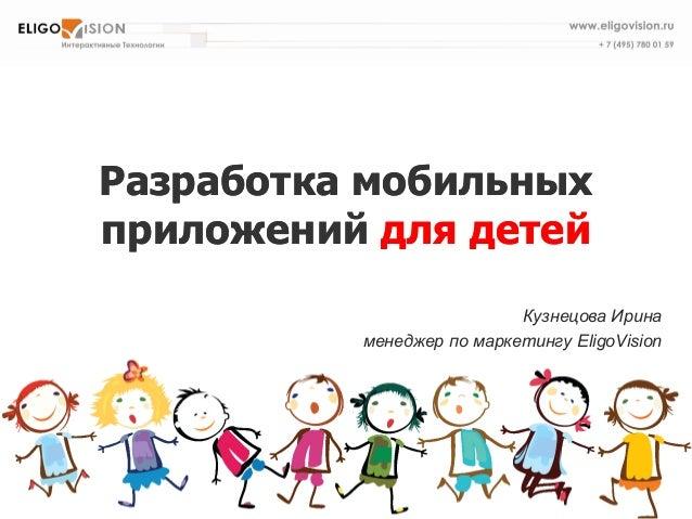 Разработка мобильных приложений для детей  Кузнецова Ирина  менеджер по маркетингу EligoVision