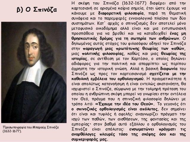 β) O Σπινόζα  Η σκέψη του Σπινόζα (1632-1677) διαφέρει από την  καρτεσιανή σε ορισμένα καίρια σημεία, έτσι ώστε έχουμε να ...