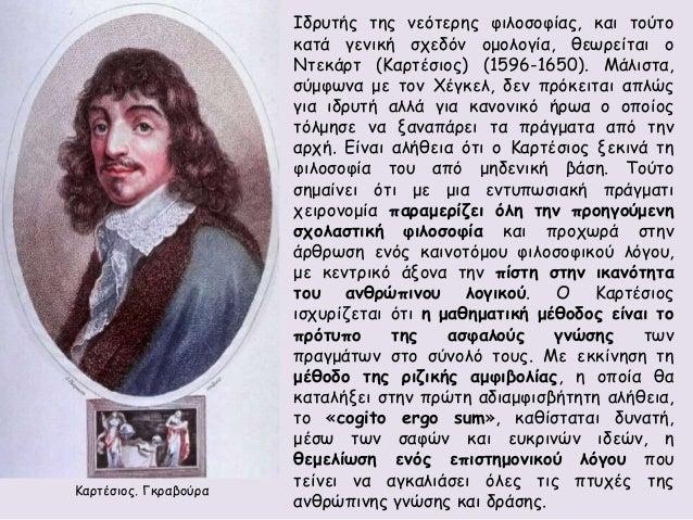 Ιδρυτής της νεότερης φιλοσοφίας, και τούτο  κατά γενική σχεδόν ομολογία, θεωρείται ο  Ντεκάρτ (Καρτέσιος) (1596-1650). Μάλ...