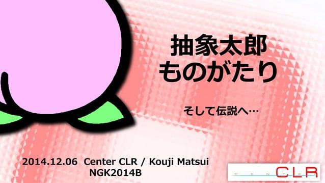 抽象太郎  ものがたり  そして伝説へ…  2014.12.06 Center CLR / Kouji Matsui  NGK2014B
