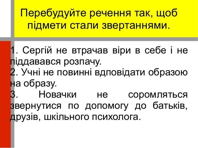 Перебудуйте речення так, щоб  підмети стали звертаннями.  1. Сергій не втрачав віри в себе і не  піддавався розпачу.  2. У...