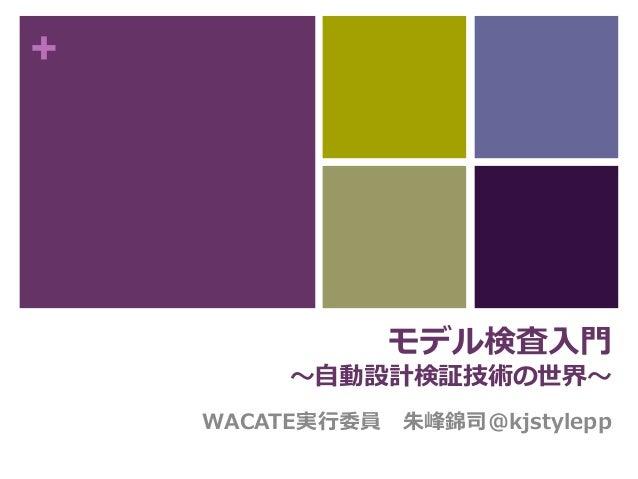 +  モデル検査入門  〜自動設計検証技術の世界〜  WACATE実行委員朱峰錦司@kjstylepp