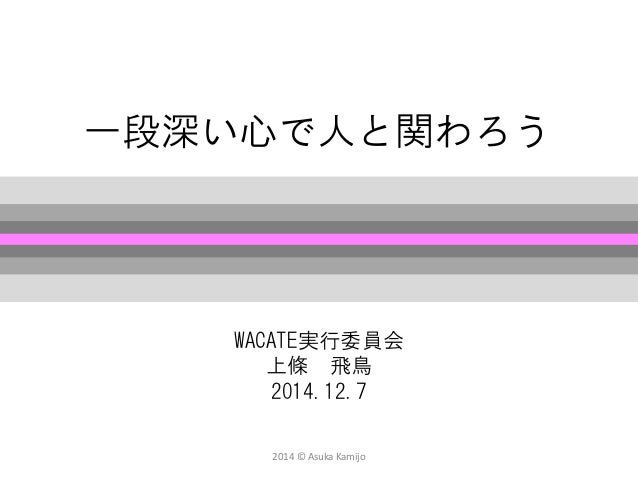 2014 © Asuka Kamijo  一段深い心で人と関わろう  WACATE実行委員会  上條飛鳥  2014.12.7