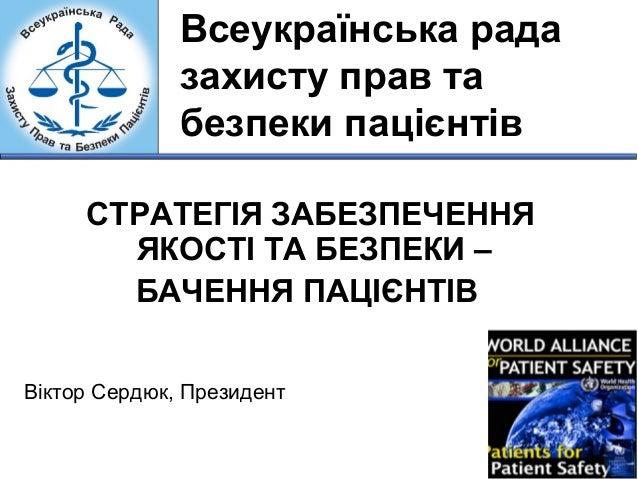 Всеукраїнська рада  захисту прав та  безпеки пацієнтів  СТРАТЕГІЯ ЗАБЕЗПЕЧЕННЯ  ЯКОСТІ ТА БЕЗПЕКИ –  БАЧЕННЯ ПАЦІЄНТІВ  Ві...