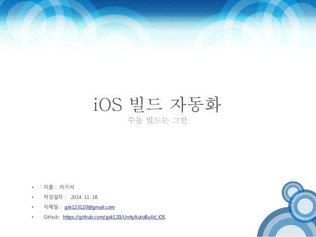 iOS 빌드 자동화  수동 빌드는 그만  • 이름 : 이기석  • 작성일자 : 2014. 11. 18.  • 이메일 : gsk123120@gmail.com  • Github: https://github.com/gsk12...