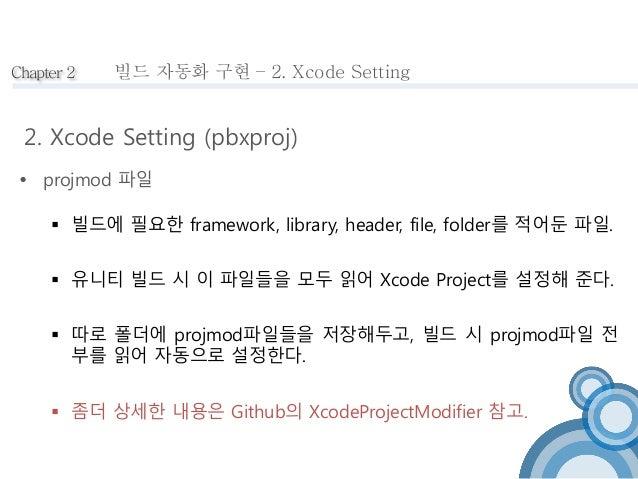Chapter 2  빌드 자동화 구현 – 2. Xcode Setting  2. Xcode Setting (pbxproj)   projmod 파일   빌드에 필요한 framework, library, header, f...