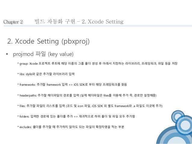 Chapter 2  빌드 자동화 구현 – 2. Xcode Setting  2. Xcode Setting (pbxproj)   projmod 파일 (key value)  * group: Xcode 프로젝트 루트에 해당 ...