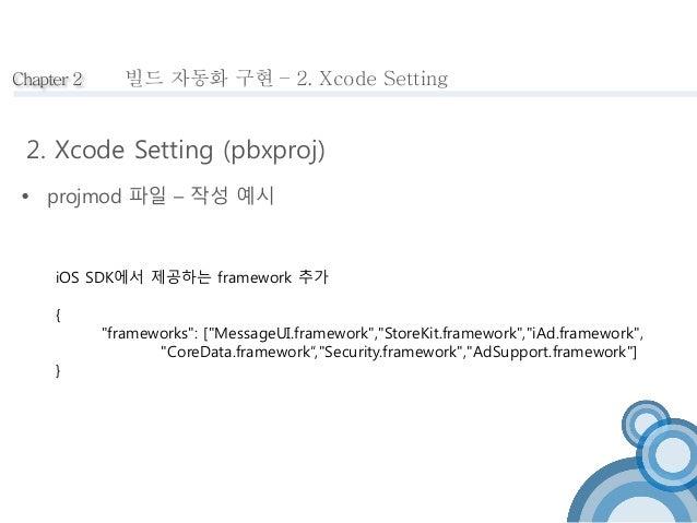 Chapter 2  빌드 자동화 구현 – 2. Xcode Setting  2. Xcode Setting (pbxproj)   projmod 파일 – 작성 예시  iOS SDK에서 제공하는 framework 추가  { ...
