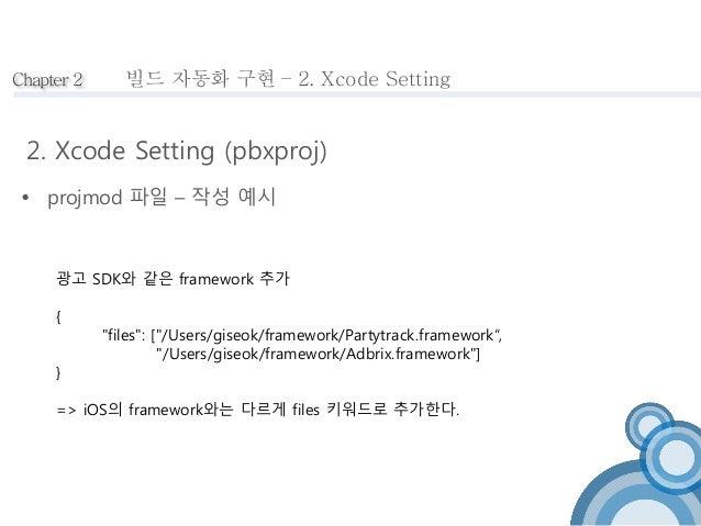 "Chapter 2  빌드 자동화 구현 – 2. Xcode Setting  2. Xcode Setting (pbxproj)   projmod 파일 – 작성 예시  광고 SDK와 같은 framework 추가  {  ""fi..."
