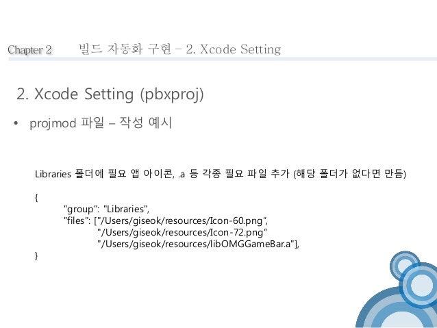 Chapter 2  빌드 자동화 구현 – 2. Xcode Setting  2. Xcode Setting (pbxproj)   projmod 파일 – 작성 예시  Libraries 폴더에 필요 앱 아이콘, .a 등 각종...