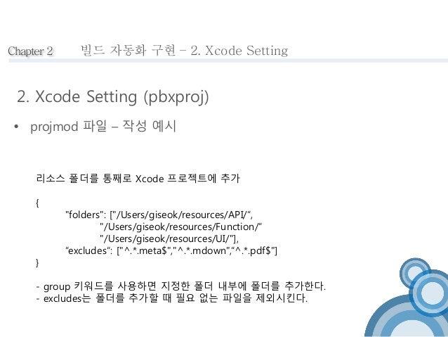 Chapter 2  빌드 자동화 구현 – 2. Xcode Setting  2. Xcode Setting (pbxproj)   projmod 파일 – 작성 예시  리소스 폴더를 통째로 Xcode 프로젝트에 추가  {  ...