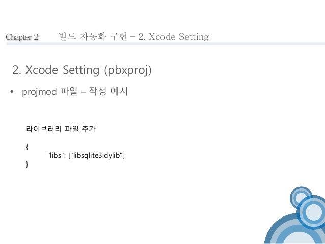 """Chapter 2  빌드 자동화 구현 – 2. Xcode Setting  2. Xcode Setting (pbxproj)   projmod 파일 – 작성 예시  라이브러리 파일 추가  {  """"libs"""": [""""libsq..."""