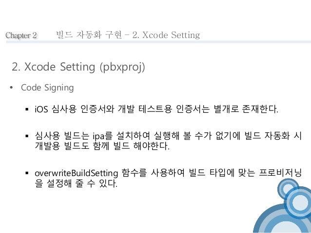 Chapter 2  빌드 자동화 구현 – 2. Xcode Setting  2. Xcode Setting (pbxproj)   Code Signing   iOS 심사용 인증서와 개발 테스트용 인증서는 별개로 존재한다....