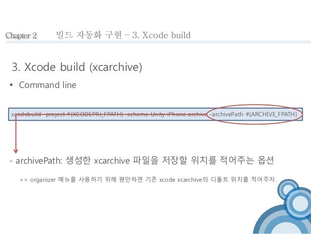 Chapter 2  빌드 자동화 구현 – 3. Xcode build  3. Xcode build (xcarchive)   Command line  xcodebuild -project #{XCODEPRJ_FPATH} -...