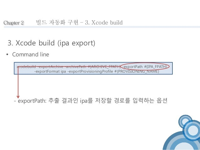 Chapter 2  빌드 자동화 구현 – 3. Xcode build  3. Xcode build (ipa export)   Command line  xcodebuild -exportArchive -archivePath...