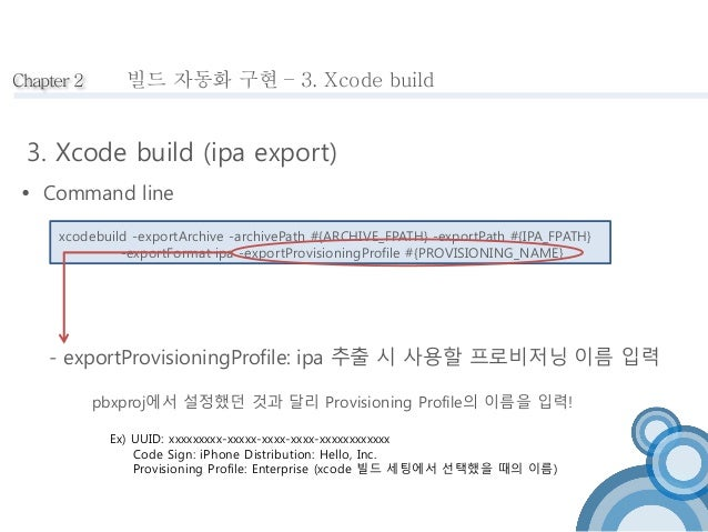 빌드 자동화 구현 – 3. Xcode build   Command line  xcodebuild -exportArchive -archivePath #{ARCHIVE_FPATH} -exportPath #{IPA_FPAT...