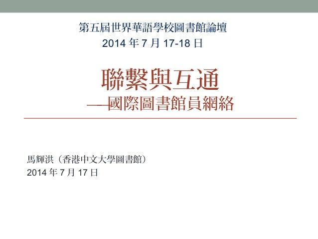 第五屆世界華語學校圖書館論壇  2014年7月17-18日  聯繫與互通  ——國際圖書館員網絡  馬輝洪(香港中文大學圖書館)  2014年7月17日