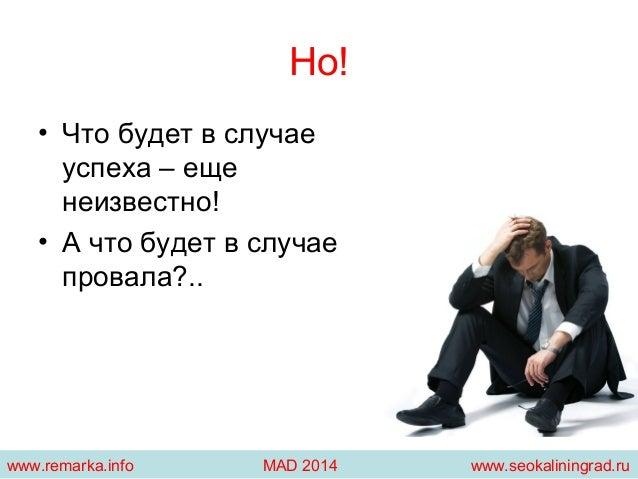 Но!  • Что будет в случае  успеха – еще  неизвестно!  • А что будет в случае  провала?..  www.remarka.info MAD 2014 www.se...